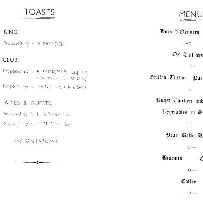 The Toasts. The King: Proposed by The President. The Club propsed by J E Longman Esq JP, Chairman of CIUDC response S Ewins Esq Hon Sec. The Ladies and Guests proposed by E L Crane Esq response by E A Mundy Esq